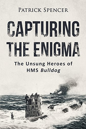 Capturing The Enigma: The Unsung Heroes of HMS Bulldog (Incredible Secrets of WWII Short Stories Book 1)