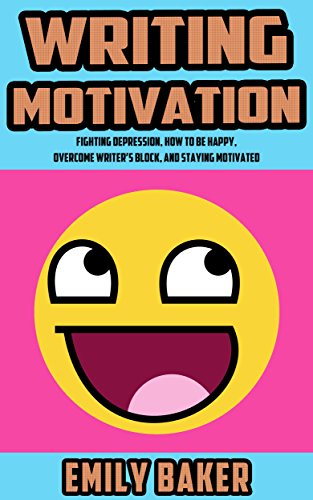 Writing Motivation: Fighting Depression, How to be Happy, Overcome Writer's Block, and Staying Motivated (Emily Baker Writing Skills and Reference Guides Book 2)