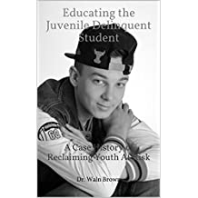 Educating the Juvenile Delinquent Student: A Case History of Reclaiming Youth At Risk (Juvenile Delinquency and Juvenile Justice Book 13)