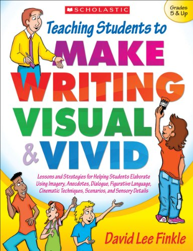 Teaching Students to Make Writing Visual and Vivid: Lessons and Strategies for Helping Students Elaborate Using Imagery, Anecdotes, Dialogue, ... Techniques, Scenarios, and Sensory Detail