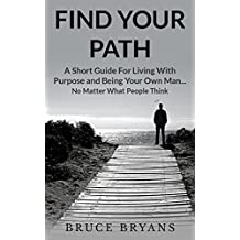 Find Your Path: A Short Guide for Living with Purpose and Being Your Own Man.No Matter What People Think