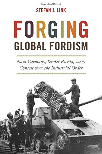 Forging Global Fordism: Nazi Germany, Soviet Russia, and the Contest over  the Industrial Order (America in the World): Link, Stefan J.:  9780691177540: Amazon.com: Books