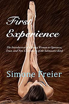 First Experience: The Introduction of a Young Woman to Openness, Trust, and New Experiences of the Submissive Kind by [Freier, Simone]