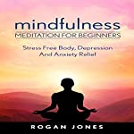 Mindfulness: Meditation for Beginners: Stress Free Body, Depression and Anxiety Relief | Rogan Jones