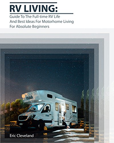 RV Living: Guide To The Full-time RV Life And Best Ideas For Motorhome Living For Absolute Beginners by [Cleveland, Eric]