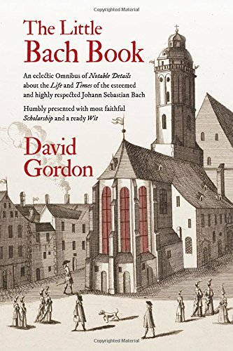 The Little Bach Book: An Eclectic Omnibus of Notable Details about the Life and Times of the Esteemed and Highly Respected Johann Sebastian Bach by David J Gordon
