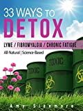 DETOX: 33 Ways to Detox - A Vital Step in Ending Brain Fog, Anxiety, Fatigue, Headaches, Insomnia, and Feeling Sick All Over (Lyme, Fibromyalgia, Chronic Fatigue, Weight Loss, Liver Detox, Mold)