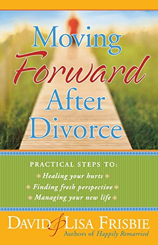 Book: Moving Forward After Divorce - Practical Steps to Healing Your Hurts, Finding Fresh Perspective, Managing Your New Life by David Frisbie, Lisa Frisbie