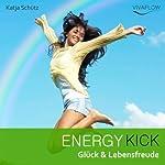 Energy Kick: Mehr Glück & Lebensfreude durch positive, kraftvolle Gedanken | Katja Schütz