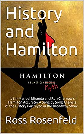 History and Hamilton: Is Lin-Manuel Miranda and Ron Chernows Hamilton Accurate? A Song by Song Analysis of the History Portrayed in the Broadway Show ...