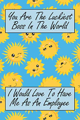 You Are The Luckiest Boss In The World: I Would Love To Have Me As An Employee: A Sunshine Thank You Journal For Supervisors & Managers (Best Business Task Manager)