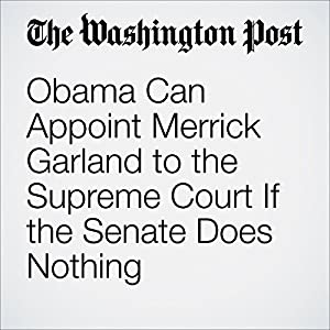 Obama Can Appoint Merrick Garland to the Supreme Court If the Senate Does Nothing