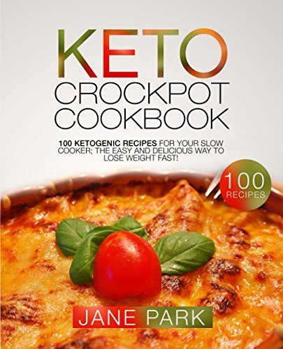 Keto Crockpot Cookbook: 100 Ketogenic Recipes for Your Slow Cooker; The Easy and Delicious Way to Lose Weight Fast! by Jane Park