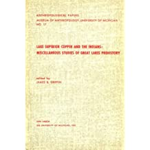 Lake Superior Copper and the Indians: Miscellaneous Studies of Great Lakes Prehistory (Anthropological Papers, Museum of Anthropology, University of Michigan,, No. 17.)