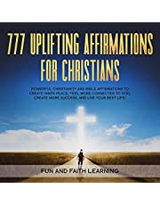 777 Uplifting Affirmations for Christians: Powerful Christianity and Bible Affirmations to Create Inner Peace, Feel More Connected to God, Create More Success, and Live Your Best Life!