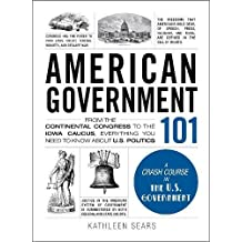 American Government 101: From the Continental Congress to the Iowa Caucus, Everything You Need to Know About US Politics