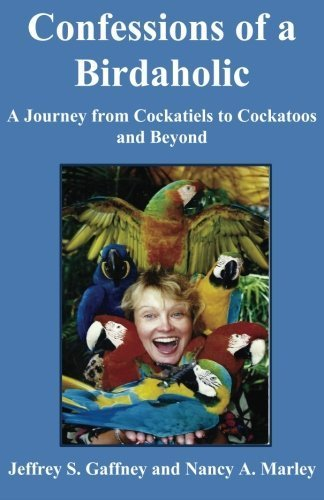 Confessions of a Birdaholic: A Journey from Cockatiels to Cockatoos and Beyond. by Jeffrey S. Gaffney - Gaffney Shopping