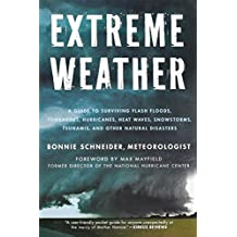 Extreme Weather: A Guide To Surviving Flash Floods, Tornadoes, Hurricanes, Heat Waves, Snowstorms, Tsunamis and Other Natural Disasters