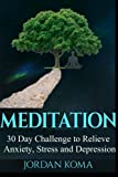Meditation: 30-Day Challenge to Relieve Anxiety, Stress and Depression (Jordan Koma's Ebooks)