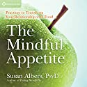The Mindful Appetite: Practices to Control Your Relationship With Foods Speech by Susan Albers Narrated by Susan Albers