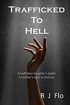 Trafficked to Hell: A trafficked daughter's plight. A mother's fight to find her. (English Edition) de [Flo, R]