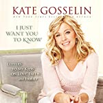 I Just Want You to Know: Letters to My Kids on Love, Faith, and Family | Kate Gosselin