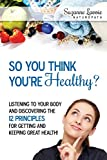 So You Think You're Healthy?: Listening to Your Body and Discovering the 12 Principles for Getting and Keeping Great Health!