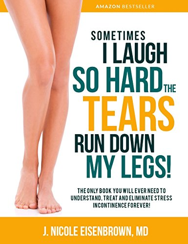 Sometimes I Laugh So Hard the Tears Run Down My Legs!: The Only Book you Need to Understand, Treat and Eliminate Incontinence Forever!