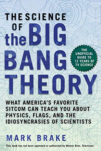 The Science of The Big Bang Theory: What America's Favorite Sitcom Can Teach You about Physics, Flags, and the Idiosyncrasies of Scientists (The Theory Of The Big Bang Science)