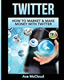 Twitter: How To Market & Make Money With Twitter