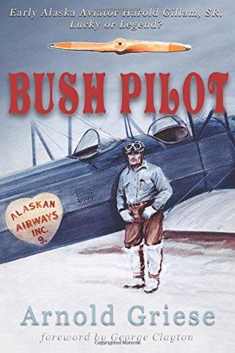 Bush Pilot: Early Alaska Aviator Harold Gillam, Sr. Lucky or Legend? pdf