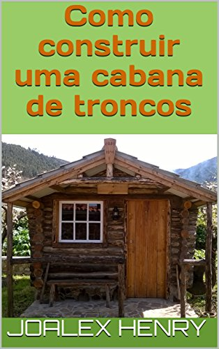 Como construir uma cabana de troncos (Projetos caseiros Livro 1)