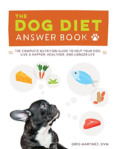 The Dog Diet Answer Book: The Complete Nutrition Guide to Help Your Dog Live a Happier, Healthier, and Longer Life by Greg Martinez  DVM