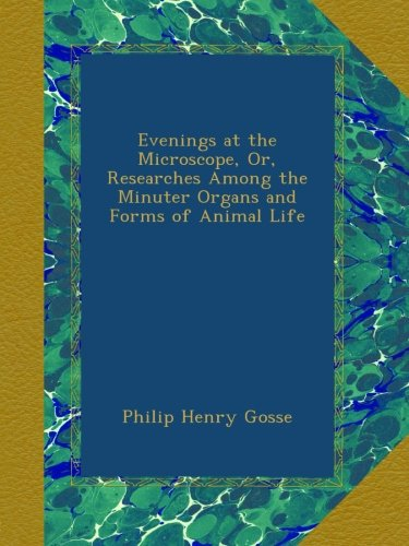 Evenings at the Microscope, Or, Researches Among the Minuter Organs and Forms of Animal Life PDF