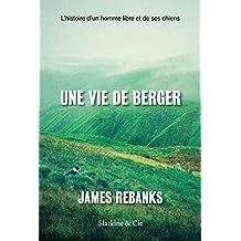 Une vie de berger: L'histoire d'un homme libre et de ses chiens (French Edition)