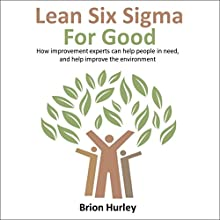 Lean Six Sigma for Good: How Improvement Experts Can Help People in Need, and Help Improve the Environment Audiobook by Brion Hurley Narrated by Brion Hurley