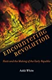 Encountering Revolution: Haiti and the Making of the Early Republic (Early America: History, Context, Culture)