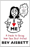 I Love Me: A Guide to Being Your Own Best Friend by Bev Aisbett