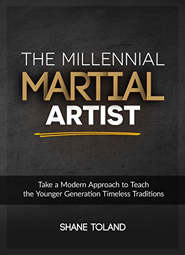 The Millennial Martial Artist: Take a Modern Approach to Teach the Younger Generation Timeless Traditions