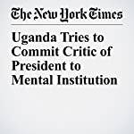 Uganda Tries to Commit Critic of President to Mental Institution | Kimiko De Freytas Tamura