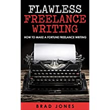 Flawless Freelance Writing: How To Make A Fortune Freelance Writing (Freelance Writing For Beginners, Freelance Writing Business)