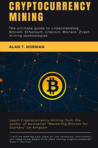 Cryptocurrency mining: The ultimate guide to understanding Bitcoin, Ethereum, Litecoin, Monero, Zcash mining technologies