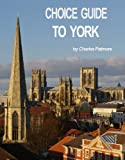'Choice Guide to York, UK', a 2019 Great Britain travel guidebook (Choice Guides to Yorkshire 2)