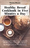 baking healthy bread - Healthy Bread Cookbook in Five Minutes a Day: The Baking Revolution Continues with 205 New, Delicious and Easy Recipes for Weight Loss and Healthy Living (Quick and Easy Natural Food 32)