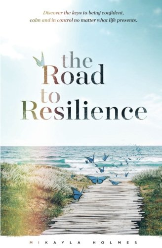Download the Road to Resilience: Discover the keys to being confident, calm and in control no matter what life presents PDF