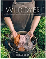 The Wild Dyer: A Maker's Guide to Natural Dyes with Beautiful Projects to create and st