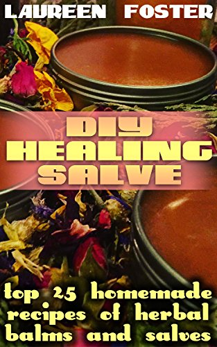 DIY Healing Salve: Top 25 Homemade Recipes of Herbal Balms and Salves by [Foster, Laureen  ]