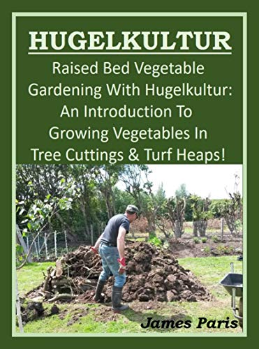 HUGELKULTUR - Raised Bed Vegetable Gardening With Hugelkultur: An Introduction To Growing Vegetables In Tree Cuttings And Turf Heaps (Vegetable Gardening Shorts Book 1)