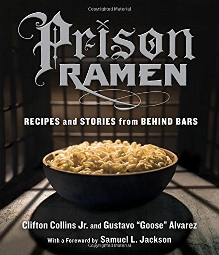 "Prison Ramen: Recipes and Stories from Behind Bars by Clifton Collins Jr., Gustavo ""Goose"" Alvarez"