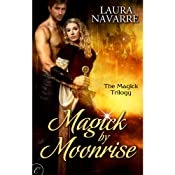 Magick by Moonrise: Magick Trilogy, Book 1 | Laura Navarre